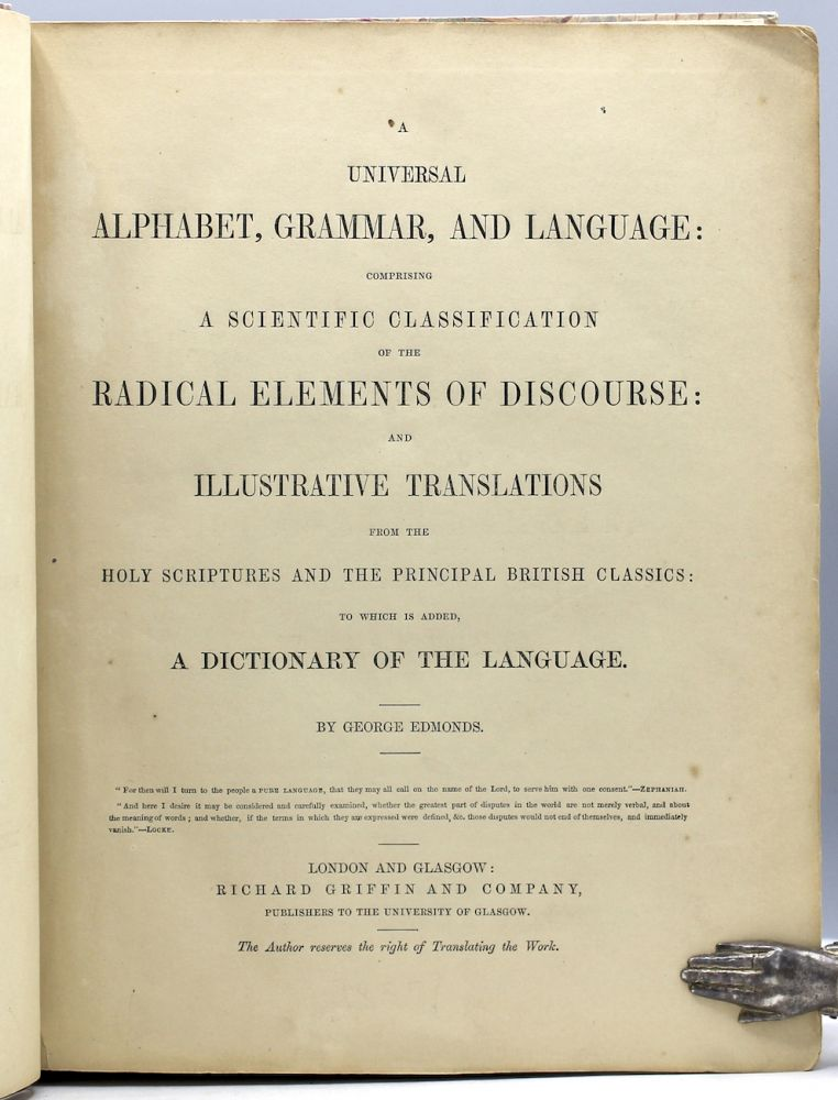 A Universal Alphabet, Grammar, and Language: Comprising a Scientific Classification of the Radical Elements of Discourse: and Illustrative Translations from the Holy Scriptures and the Principal British Classics: To which is added, A Dictionary of the Language. George Edmonds.