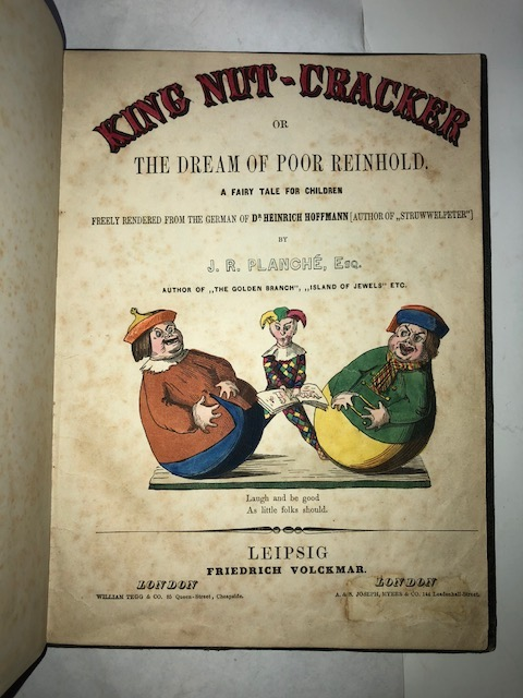 King Nut-Cracker or the Dream of Poor Reinhold. A Fairy Tale for Children Freely Rendered from the German of Dr. Heinrich Hoffman (Author of Struwwelpeter) by J[ames] R[obinson] Planché, Esq. Leipsig: Friedrich Volckmar, [1853]. [Bound with:][HEINRICH, Hoffman]. The English Struwwelpeter or Pretty Stories and Funny Pictures. Hoffman Heinrich.