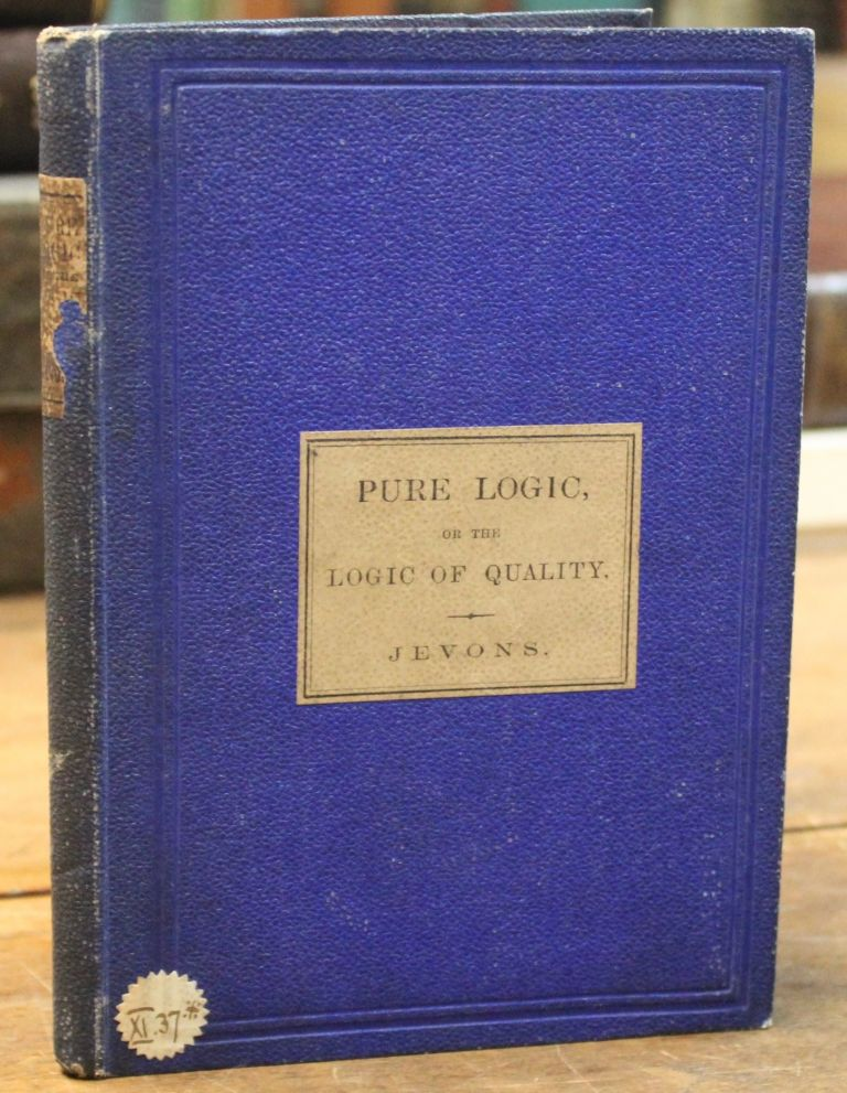 Pure Logic or the Logic of Quality apart from Quantity: with remarks on Boole's System and on the relation of Logic and Mathematics. William Stanley Jevons.