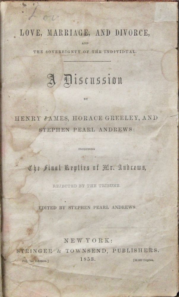 Love, Marriage, and Divorce and the Sovereignty of the Individual. A Discussion by Henry James [Sr.], Horace Greeley, and Stephen Pearl Andrews. Including the Final Replies of Mr. Andrews, Rejected by The Tribune. Stephen Pearl Andrews, ed.