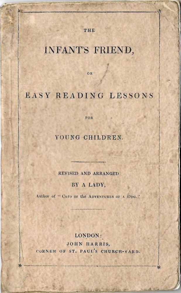 "The Infant's Friend, or Easy Reading Lessons for Young Children. By a Lady; Author of ""Cato, or the Adventures of a Dog;"" ""Easy Rhymes for Children,"" &c. &c. Hannah? Glasse."