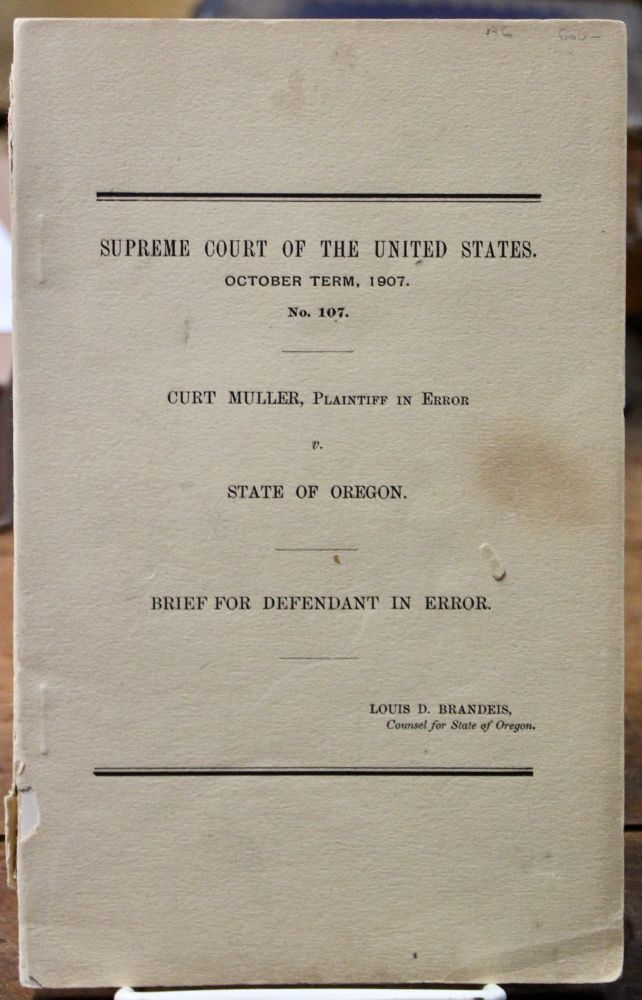 Curt Muller, Plaintiff in Error v. State of Oregon. Brief for Defendant in Error. Louis D. Brandeis, Counsel for the State of Oregon. Supreme Court of the United States. October Term, 1907. No. 107. Women's Studies. Brandeis Brief., Louis D. Brandeis.