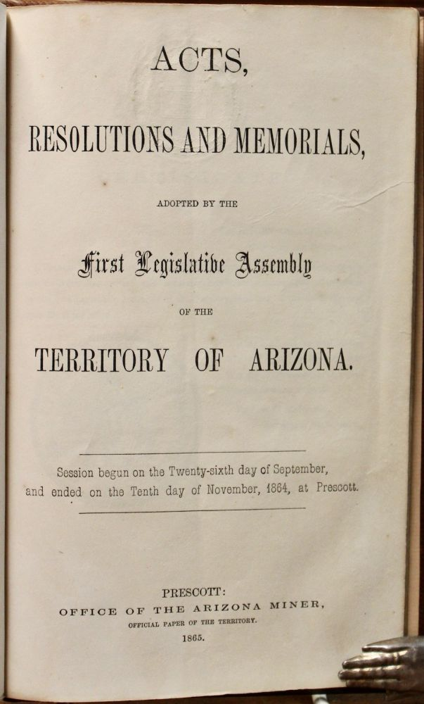 Acts, Resolutions and Memorials, Adopted by the First Legislative Assembly of the Territory of Arizona. Session begun on the Twenty-sixth day of September, and ended on the Tenth day of November, 1864, at Prescott. Arizona Territory.