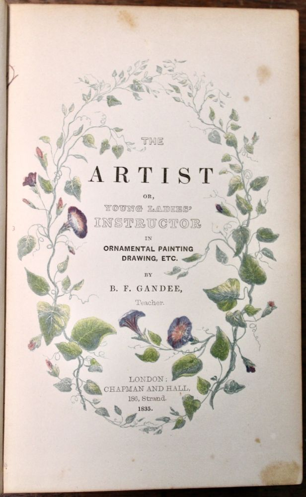 The Artist; or, Young Ladies' Instructor in Ornamental Painting, Drawing, etc. Consisting of lessons in Grecian painting, Japan painting, Oriental tinting, mezzotinting, transferring, inlaying, and manufacturing ornamented articles for fancy fairs. George Baxter, printer, B. F. Gandee.