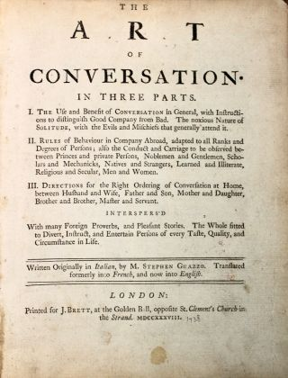 The Art of Conversation. In three parts. I. The Use and Benefit of Conversation in General, with Instructions to distinguish Good company from Bad. The noxious Nature of Solitude…II. Rules of Behaviour in Company Abroad, adapted to all Ranks and Degrees of Persons; also the conduct and Carriage to be observed between Princes and private Persons, Noblemen and Gentlemen, Scholars and Mechanicks, Natives and Strangers, Learned and Illiterate, Religious and Secular, Men and Women. III. Directions for the Right Ordering of Conversation at Home, between Husband and Wife, Father and Son…Written Originally in Italian…Translated formerly into French, and now into English.