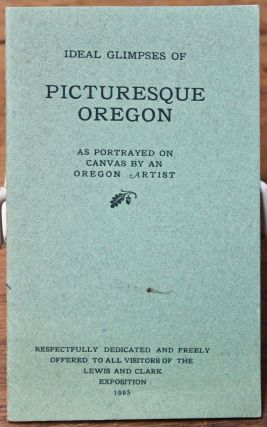Ideal Glimpses of Picturesque Oregon. As Portrayed on Canvas by an Oregon Artist.; Respectfully...