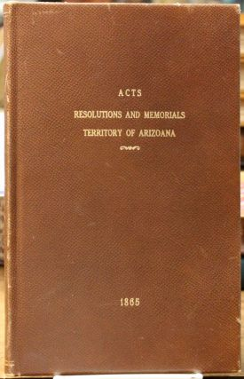 Acts, Resolutions and Memorials, Adopted by the First Legislative Assembly of the Territory of Arizona. Session begun on the Twenty-sixth day of September, and ended on the Tenth day of November, 1864, at Prescott