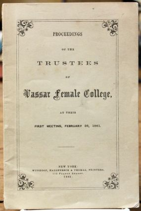 Proceedings of the Trustees of Vassar Female College, at Their First Meeting, February 26, 1861....