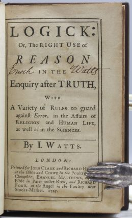 Logick: Or, the Right Use of Reason in the Enquiry After Truth, with A Variety of Rules to guard against Error, in the Affairs of Religion and Human Life, as well as in the Sciences. By I. Watts.